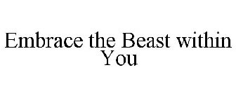 EMBRACE THE BEAST WITHIN YOU