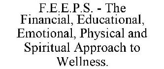 F.E.E.P.S. - THE FINANCIAL, EDUCATIONAL, EMOTIONAL, PHYSICAL AND SPIRITUAL APPROACH TO WELLNESS.