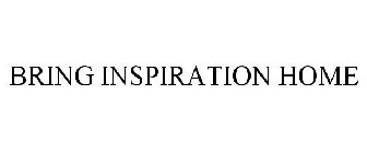 BRING INSPIRATION HOME
