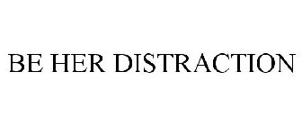 BE HER DISTRACTION