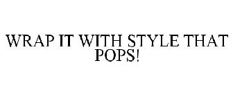 WRAP IT WITH STYLE THAT POPS!