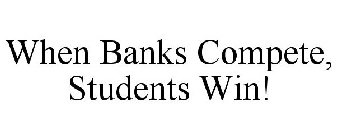 WHEN BANKS COMPETE, STUDENTS WIN!