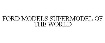 FORD MODELS SUPERMODEL OF THE WORLD