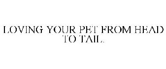 LOVING YOUR PET FROM HEAD TO TAIL.
