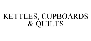 KETTLES, CUPBOARDS & QUILTS