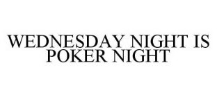 WEDNESDAY NIGHT IS POKER NIGHT