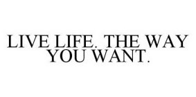LIVE LIFE. THE WAY YOU WANT.