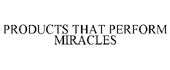 PRODUCTS THAT PERFORM MIRACLES