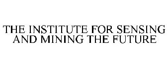 THE INSTITUTE FOR SENSING AND MINING THE FUTURE