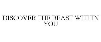 DISCOVER THE BEAST WITHIN YOU