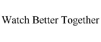 WATCH BETTER TOGETHER