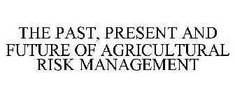 THE PAST, PRESENT AND FUTURE OF AGRICULTURAL RISK MANAGEMENT
