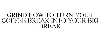 GRIND HOW TO TURN YOUR COFFEE BREAK INTO YOUR BIG BREAK