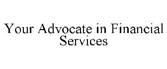 YOUR ADVOCATE IN FINANCIAL SERVICES