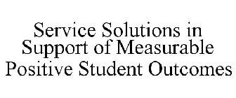 SERVICE SOLUTIONS IN SUPPORT OF MEASURABLE POSITIVE STUDENT OUTCOMES