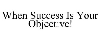 WHEN SUCCESS IS YOUR OBJECTIVE!