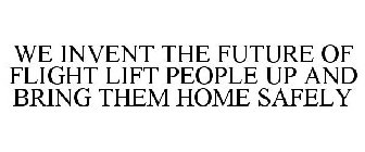 WE INVENT THE FUTURE OF FLIGHT LIFT PEOPLE UP AND BRING THEM HOME SAFELY