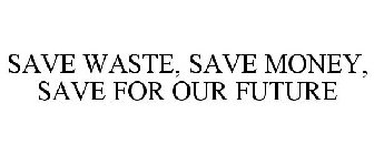 SAVE WASTE, SAVE MONEY, SAVE FOR OUR FUTURE