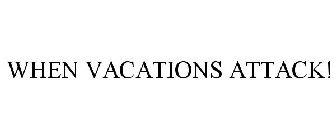 WHEN VACATIONS ATTACK!