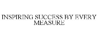 INSPIRING SUCCESS BY EVERY MEASURE