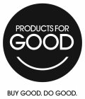 PRODUCTS FOR GOOD BUY GOOD. DO GOOD