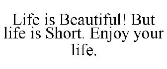 LIFE IS BEAUTIFUL! BUT LIFE IS SHORT  ENJOY YOUR LIFE