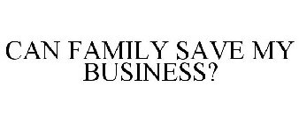 CAN FAMILY SAVE MY BUSINESS?
