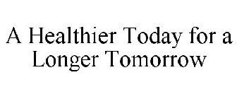 A HEALTHIER TODAY FOR A LONGER TOMORROW