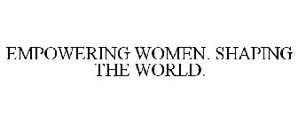 EMPOWERING WOMEN. SHAPING THE WORLD.