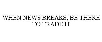 WHEN NEWS BREAKS, BE THERE TO TRADE IT