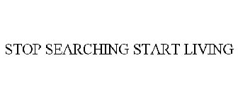 STOP SEARCHING START LIVING