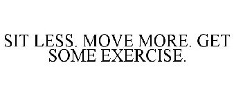 SIT LESS. MOVE MORE. GET SOME EXERCISE.