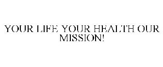 YOUR LIFE YOUR HEALTH OUR MISSION!