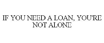 IF YOU NEED A LOAN, YOU'RE NOT ALONE