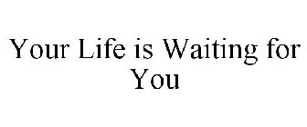 YOUR LIFE IS WAITING FOR YOU