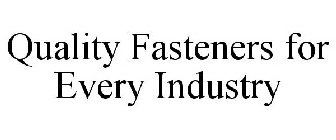 QUALITY FASTENERS FOR EVERY INDUSTRY