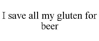 I SAVE ALL MY GLUTEN FOR BEER