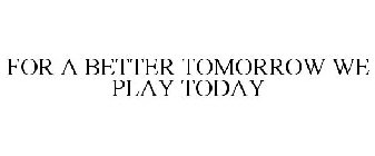 FOR A BETTER TOMORROW WE PLAY TODAY
