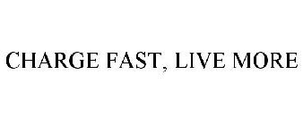 CHARGE FAST, LIVE MORE