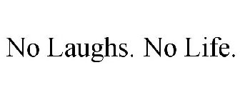 NO LAUGHS. NO LIFE.