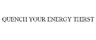 QUENCH YOUR ENERGY THIRST