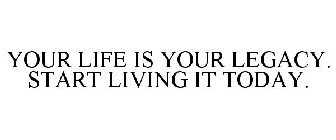 YOUR LIFE IS YOUR LEGACY. START LIVING IT TODAY.