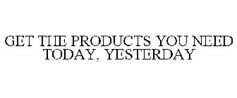 GET THE PRODUCTS YOU NEED TODAY, YESTERDAY