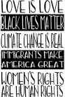 LOVE IS LOVE, BLACK LIVES MATTER, CLIMATE CHANGE IS READL, IMMIGRANTS MAKE AMERICA GREAT, WOMEN'S RIGHTS ARE HUMAN RIGHTS.