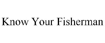 KNOW YOUR FISHERMAN