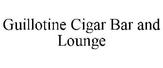 GUILLOTINE CIGAR BAR AND LOUNGE