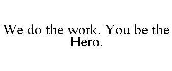 WE DO THE WORK. YOU BE THE HERO.