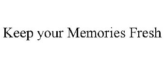 KEEP YOUR MEMORIES FRESH