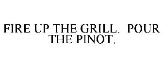 FIRE UP THE GRILL. POUR THE PINOT.