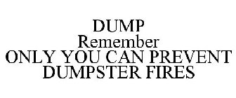 DUMP REMEMBER ONLY YOU CAN PREVENT DUMPSTER FIRES